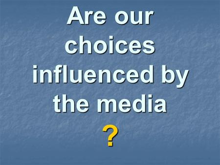 Are our choices influenced by the media ?. We will examine the reasons for making choices when we use or buy products.