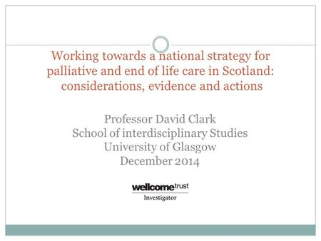 Working towards a national strategy for palliative and end of life care in Scotland: considerations, evidence and actions Professor David Clark School.