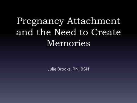 Pregnancy Attachment and the Need to Create Memories Julie Brooks, RN, BSN.