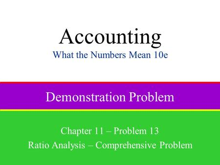 Demonstration Problem Chapter 11 – Problem 13 Ratio Analysis – Comprehensive Problem Accounting What the Numbers Mean 10e.