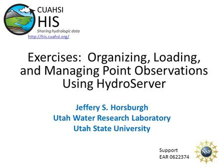 Exercises: Organizing, Loading, and Managing Point Observations Using HydroServer Support EAR 0622374 CUAHSI HIS Sharing hydrologic data