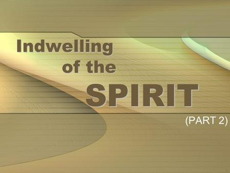 1 Indwelling of the SPIRIT (PART 2). 2 IN THE LAST LESSON THE NATURE OF THE INDWELLING OF THE SPIRIT SHOULD BE UNDERSTOOD WITH THE INDWELLING OF THE FATHER.