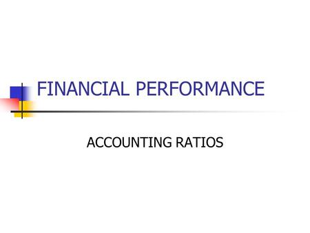 FINANCIAL PERFORMANCE ACCOUNTING RATIOS. Accounting Ratio Analysis Information contained in financial statements is of major significant to internal and.