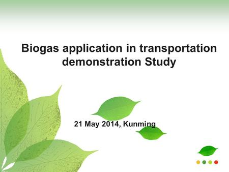 Biogas application in transportation demonstration Study 21 May 2014, Kunming.