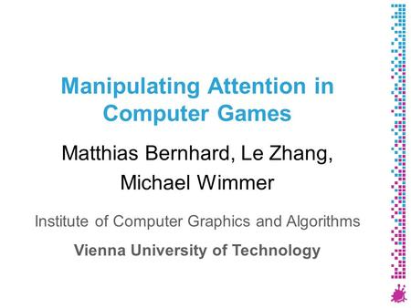 Manipulating Attention in Computer Games Matthias Bernhard, Le Zhang, Michael Wimmer Institute of Computer Graphics and Algorithms Vienna University of.