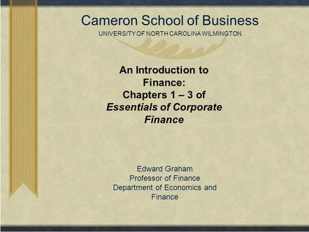 Copyright© 2007 Cameron School of Business UNIVERSITY OF NORTH CAROLINA WILMINGTON An Introduction to Finance: Chapters 1 – 3 of Essentials of Corporate.