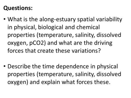 Questions: What is the along-estuary spatial variability in physical, biological and chemical properties (temperature, salinity, dissolved oxygen, pCO2)