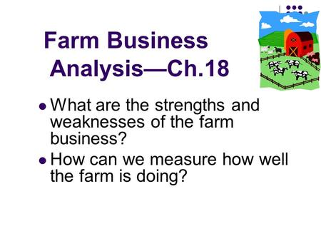 Farm Business Analysis—Ch.18 What are the strengths and weaknesses of the farm business? How can we measure how well the farm is doing?