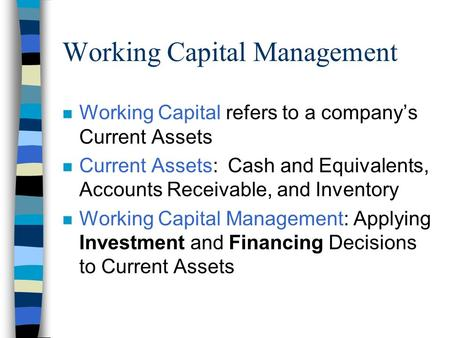 Working Capital Management n Working Capital refers to a company's Current Assets n Current Assets: Cash and Equivalents, Accounts Receivable, and Inventory.