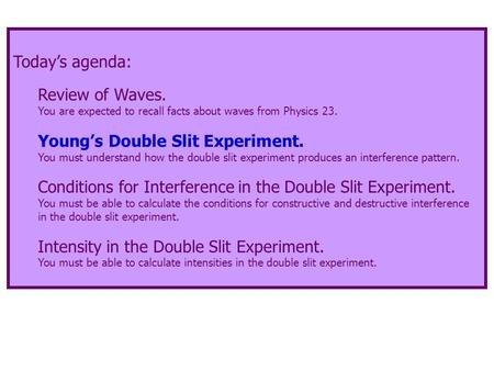 Today's agenda: Review of Waves. You are expected to recall facts about waves from Physics 23. Young's Double Slit Experiment. You must understand how.