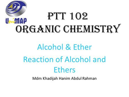 PTT 102 Organic Chemistry Alcohol & Ether Reaction of Alcohol and Ethers Mdm Khadijah Hanim Abdul Rahman.