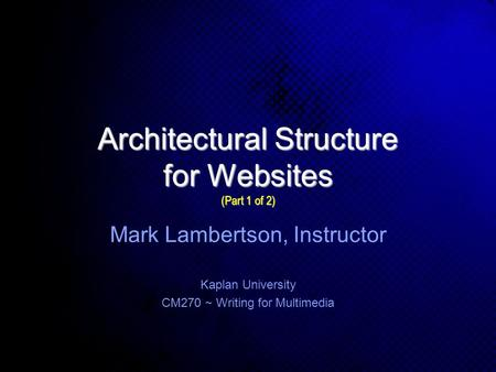 Architectural Structure for Websites (Part 1 of 2) Kaplan University CM270 ~ Writing for Multimedia Mark Lambertson, Instructor.