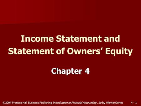 ©2004 Prentice Hall Business Publishing Introduction to Financial Accounting, 3e by Werner/Jones4 - 1 Chapter 4 Income Statement and Statement of Owners'