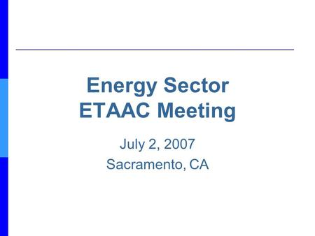 Energy Sector ETAAC Meeting July 2, 2007 Sacramento, CA.