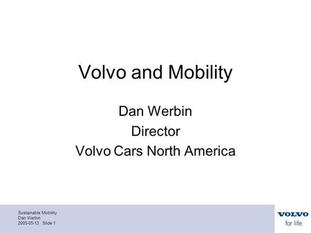 Sustainable Mobility Dan Werbin 2005-05-13 Slide 1 Volvo and Mobility Dan Werbin Director Volvo Cars North America.