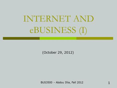 1 INTERNET AND eBUSINESS (I) BUS3500 - Abdou Illia, Fall 2012 (October 29, 2012)