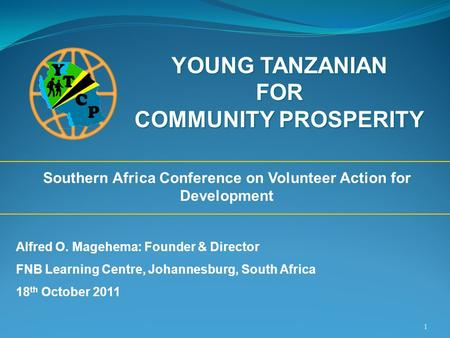 1 YOUNG TANZANIAN FOR COMMUNITY PROSPERITY Southern Africa Conference on Volunteer Action for Development Alfred O. Magehema: Founder & Director FNB Learning.