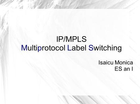 IP/MPLS Multiprotocol Label Switching Isaicu Monica ES an I.