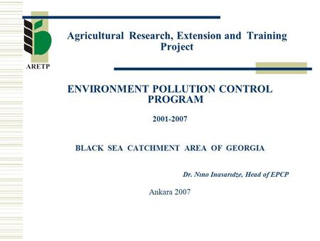 Agricultural Research, Extension and Training Project ENVIRONMENT POLLUTION CONTROL PROGRAM 2001-2007 BLACK SEA CATCHMENT AREA OF GEORGIA Dr. Nıno Inasarıdze,