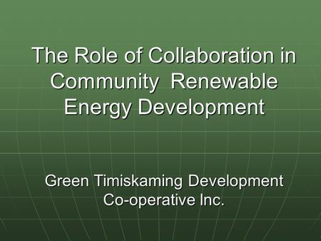 The Role of Collaboration in Community Renewable Energy Development Green Timiskaming Development Co-operative Inc.