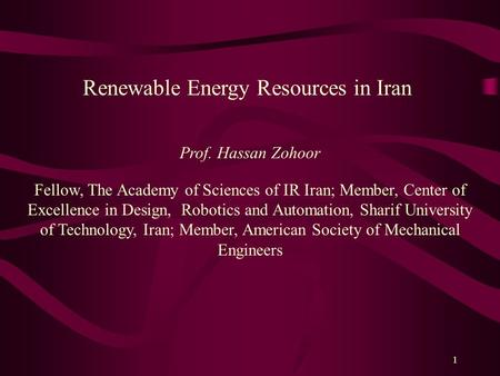 1 Renewable Energy Resources in Iran Prof. Hassan Zohoor Fellow, The Academy of Sciences of IR Iran; Member, Center of Excellence in Design, Robotics and.