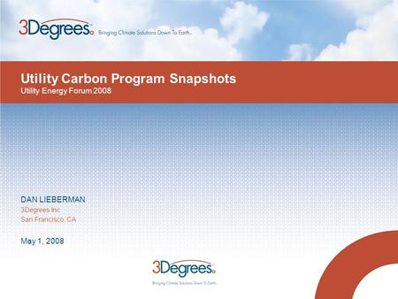 Utility Carbon Program Snapshots DAN LIEBERMAN 3Degrees Inc. San Francisco, CA May 1, 2008 Utility Energy Forum 2008.