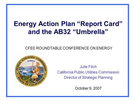 "Energy Action Plan ""Report Card"" and the AB32 ""Umbrella"" CFEE ROUNDTABLE CONFERENCE ON ENERGY Julie Fitch California Public Utilities Commission Director."
