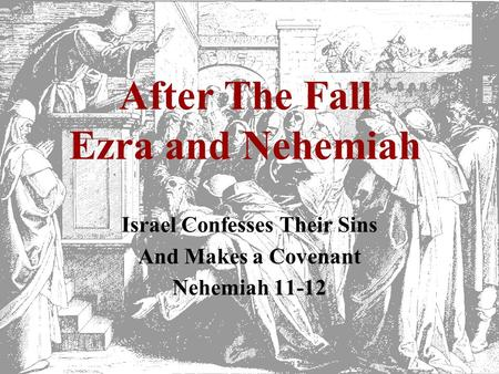 After The Fall Ezra and Nehemiah Israel Confesses Their Sins And Makes a Covenant Nehemiah 11-12.