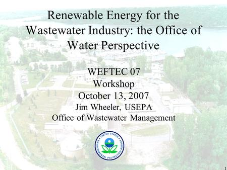 1 Renewable Energy for the Wastewater Industry: the Office of Water Perspective WEFTEC 07 Workshop October 13, 2007 Jim Wheeler, USEPA Office of Wastewater.