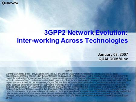 3GPP2 Network Evolution: Inter-working Across Technologies January 08, 2007 QUALCOMM Inc Notice Contributors grant a free, irrevocable license to 3GPP2.