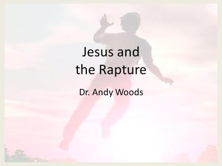 Jesus and the Rapture Dr. Andy Woods. John 14:1-4 Do not let your heart be troubled; believe in God, believe also in Me. In My Father's house are many.