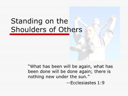"Standing on the Shoulders of Others ""What has been will be again, what has been done will be done again; there is nothing new under the sun."" --Ecclesiastes."