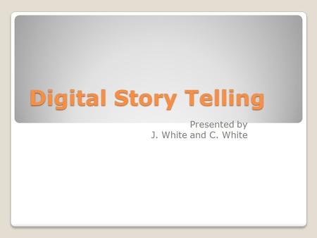 Digital Story Telling Presented by J. White and C. White.