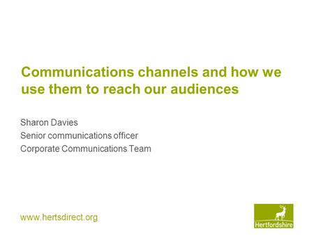 Www.hertsdirect.org Communications channels and how we use them to reach our audiences Sharon Davies Senior communications officer Corporate Communications.