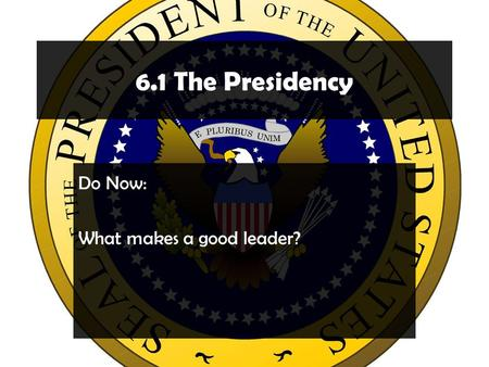 6.1 The Presidency Do Now: What makes a good leader?