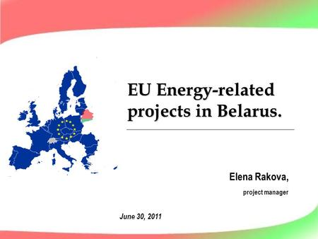 EU Energy-related projects in Belarus. Elena Rakova, project manager June 30, 2011.