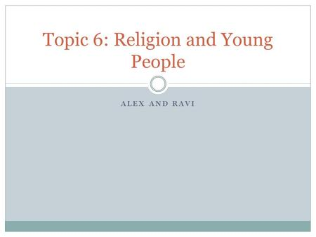ALEX AND RAVI Topic 6: Religion and Young People.