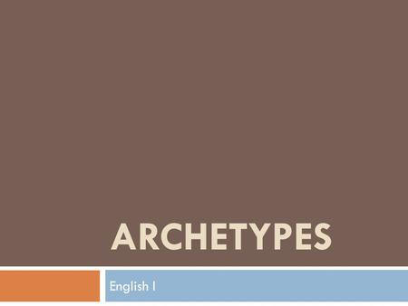 ARCHETYPES English I. OBJECTIVES FOR THIS LESSON:  I can discuss the importance of archetypes within literature and culture.  I can identify and analyze.