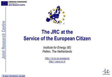 M. Steen – IEA HIA ExCo – Nov.2006 The JRC at the Service of the European Citizen Institute for Energy (IE) Petten, The Netherlands  ie.jrc.ec.europa.eu.