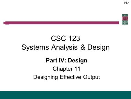 11.1 CSC 123 Systems Analysis & Design Part IV: Design Chapter 11 Designing Effective Output.