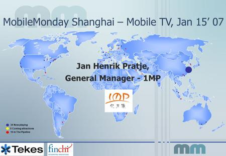 MobileMonday Shanghai – Mobile TV, Jan 15' 07 34 Now playing 5 Coming attractions 15 In The Pipeline Jan Henrik Pratje, General Manager - 1MP.
