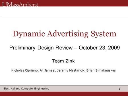 1 Electrical and Computer Engineering Dynamic Advertising System Preliminary Design Review – October 23, 2009 Team Zink Nicholas Cipriano, Ali Jameel,