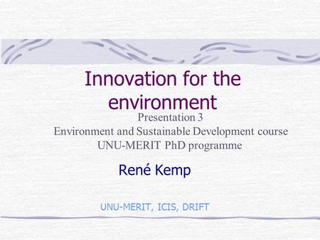 Innovation for the environment René Kemp UNU-MERIT, ICIS, DRIFT Presentation 3 Environment and Sustainable Development course UNU-MERIT PhD programme.
