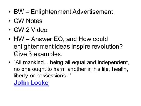"BW – Enlightenment Advertisement CW Notes CW 2 Video HW – Answer EQ, and How could enlightenment ideas inspire revolution? Give 3 examples. ""All mankind..."