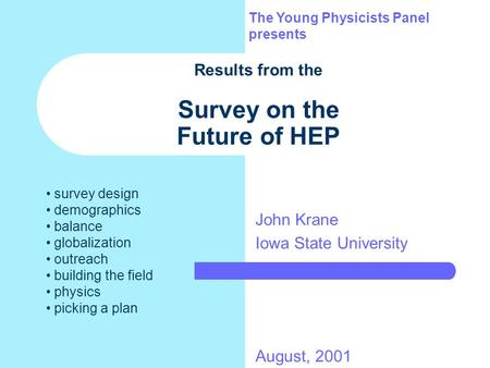 Results from the Survey on the Future of HEP John Krane Iowa State University The Young Physicists Panel presents August, 2001 survey design demographics.
