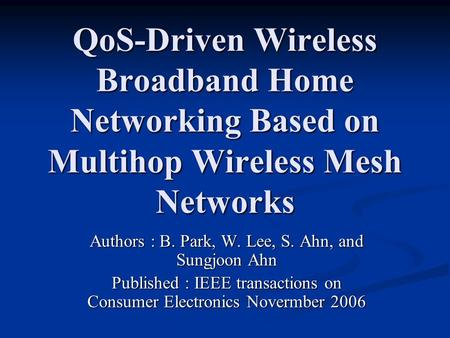 QoS-Driven Wireless Broadband Home Networking Based on Multihop Wireless Mesh Networks Authors : B. Park, W. Lee, S. Ahn, and Sungjoon Ahn Published :