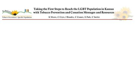 Taking the First Steps to Reach the LGBT Population in Kansas with Tobacco Prevention and Cessation Messages and Resources K Moore, C Cryer, J Brandes,