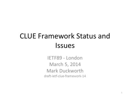 CLUE Framework Status and Issues IETF89 - London March 5, 2014 Mark Duckworth draft-ietf-clue-framework-14 1.