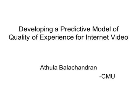 Developing a Predictive Model of Quality of Experience for Internet Video Athula Balachandran -CMU.