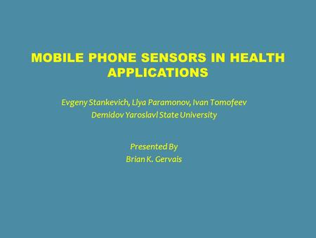 MOBILE PHONE SENSORS IN HEALTH APPLICATIONS Evgeny Stankevich, Llya Paramonov, Ivan Tomofeev Demidov Yaroslavl State University Presented By Brian K. Gervais.